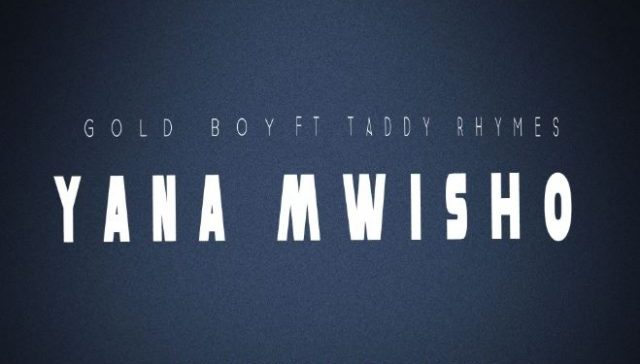 (3.0MB AUDIO) Gold Boy ft Taddy Rhymes - YANA MWISHO